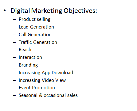 Digital Marketing Objectives:  Product selling Lead Generation Call Generation Traffic Generation Reach Interaction Branding Increasing App Download Increasing Video View Event Promotion Seasonal & occasional sales